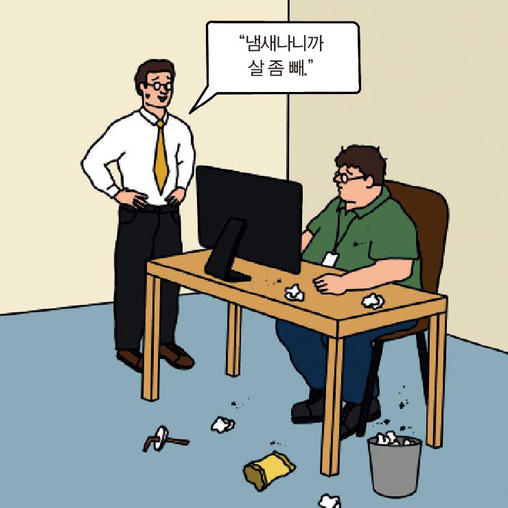뚱뚱한 체격의 A는 체취가 심하고 책상 위에 오랫동안 방치한 쓰레기가 모여 있어 악취가 난다. 이를 견디다 못한 다른 동료들이 팀장 B에게 하소연했고, B는 A를 따로 불러 상황을 설명했다.